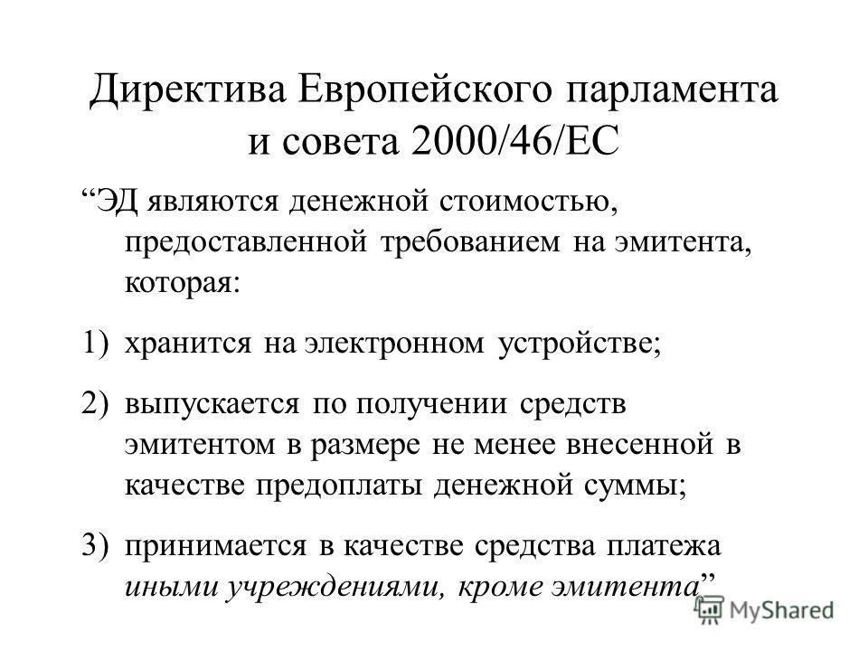 Директива Европейского парламента и совета 2000/46/ЕС ЭД являются денежной стоимостью, предоставленной требованием на эмитента, которая: 1)хранится на электронном устройстве; 2)выпускается по получении средств эмитентом в размере не менее внесенной в