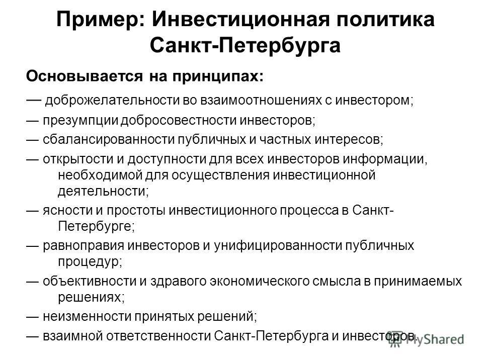 Пример: Инвестиционная политика Санкт-Петербурга Основывается на принципах: доброжелательности во взаимоотношениях с инвестором; презумпции добросовестности инвесторов; сбалансированности публичных и частных интересов; открытости и доступности для вс