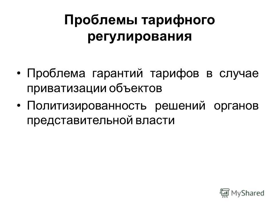 Проблемы тарифного регулирования Проблема гарантий тарифов в случае приватизации объектов Политизированность решений органов представительной власти