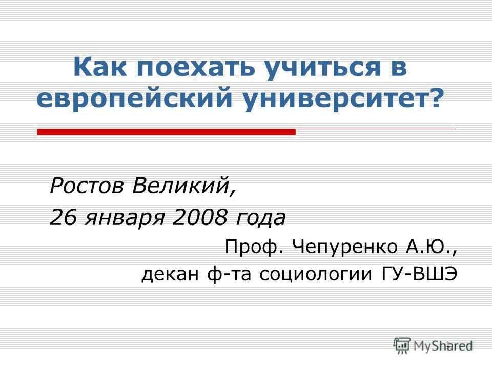 1 Как поехать учиться в европейский университет? Ростов Великий, 26 января 2008 года Проф. Чепуренко А.Ю., декан ф-та социологии ГУ-ВШЭ