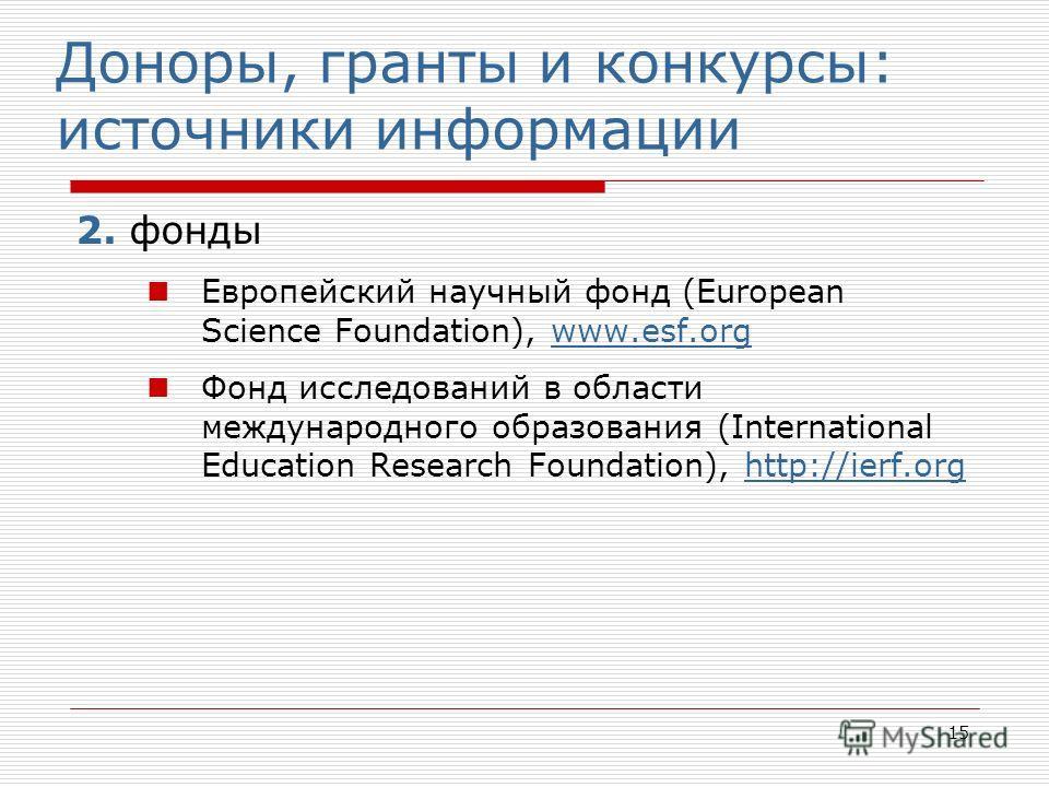 15 Доноры, гранты и конкурсы: источники информации 2. фонды Европейский научный фонд (European Science Foundation), www.esf.orgwww.esf.org Фонд исследований в области международного образования (International Education Research Foundation), http://ie