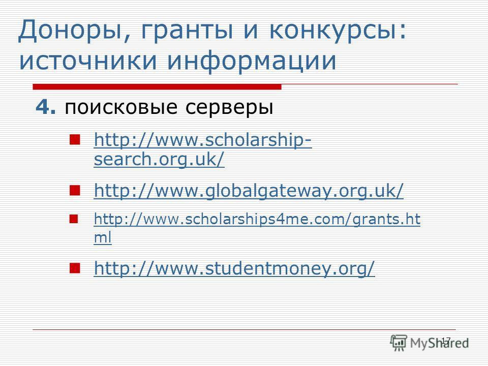 17 Доноры, гранты и конкурсы: источники информации 4. поисковые серверы http://www.scholarship- search.org.uk/ http://www.scholarship- search.org.uk/ http://www.globalgateway.org.uk/ http://www.scholarships4me.com/grants.ht ml http://www.scholarships