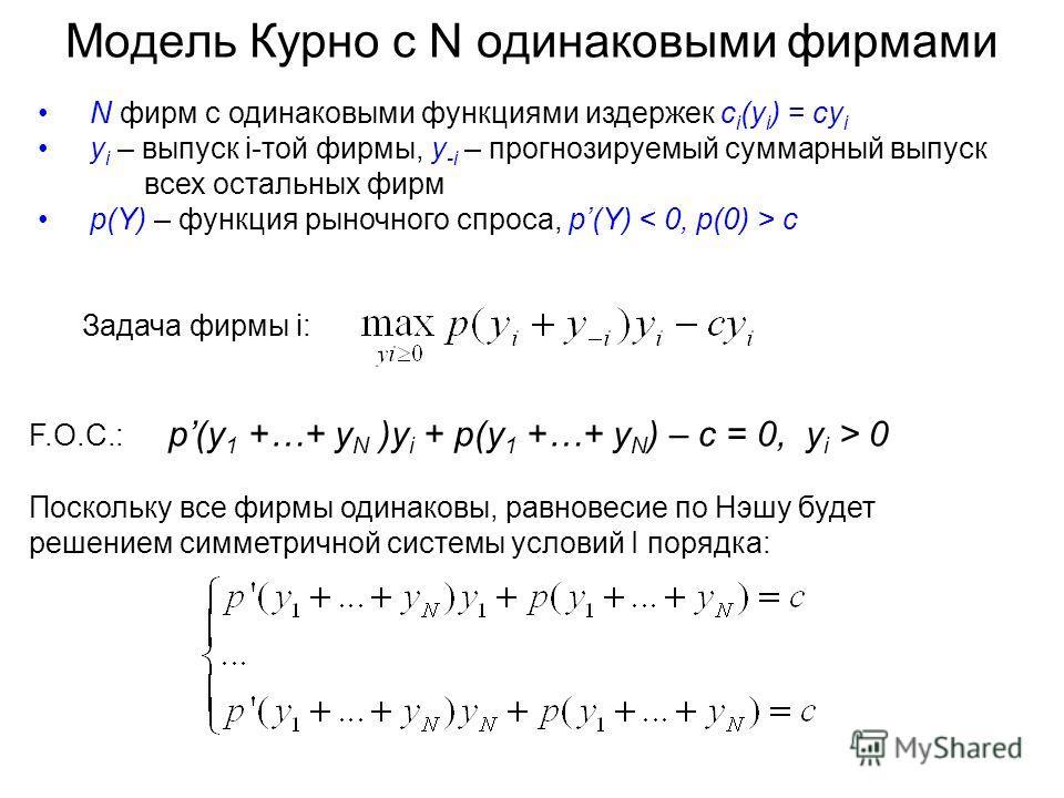 Модель Курно с N одинаковыми фирмами N фирм с одинаковыми функциями издержек c i (y i ) = cy i y i – выпуск i-той фирмы, y -i – прогнозируемый суммарный выпуск всех остальных фирм p(Y) – функция рыночного спроса, p(Y) c F.O.C.: p(y 1 +…+ y N )y i + p
