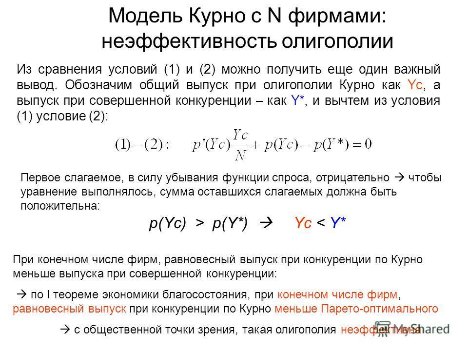 Из сравнения условий (1) и (2) можно получить еще один важный вывод. Обозначим общий выпуск при олигополии Курно как Yc, а выпуск при совершенной конкуренции – как Y*, и вычтем из условия (1) условие (2): Модель Курно с N фирмами: неэффективность оли