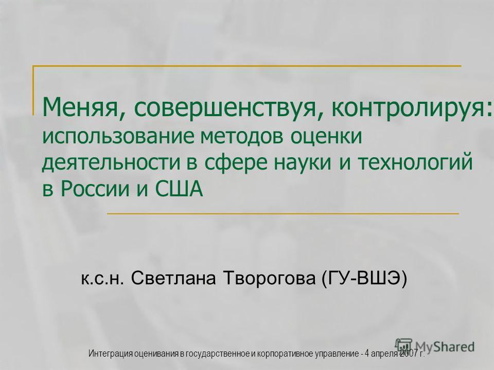 Интеграция оценивания в государственное и корпоративное управление - 4 апреля 2007 г. Меняя, совершенствуя, контролируя: использование методов оценки деятельности в сфере науки и технологий в России и США к.с.н. Светлана Творогова (ГУ-ВШЭ)