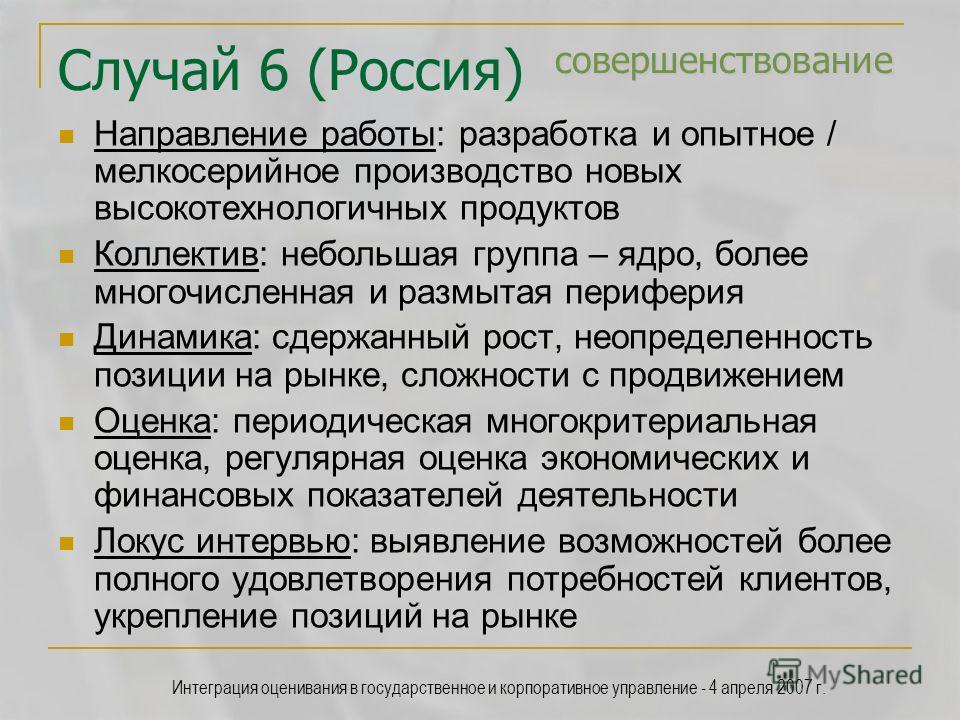 Интеграция оценивания в государственное и корпоративное управление - 4 апреля 2007 г. совершенствование Случай 6 (Россия) совершенствование Направление работы: разработка и опытное / мелкосерийное производство новых высокотехнологичных продуктов Колл