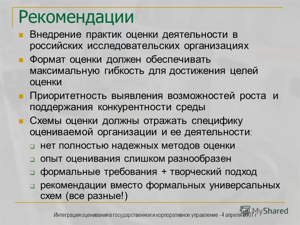 Интеграция оценивания в государственное и корпоративное управление - 4 апреля 2007 г. Рекомендации Внедрение практик оценки деятельности в российских исследовательских организациях Формат оценки должен обеспечивать максимальную гибкость для достижени