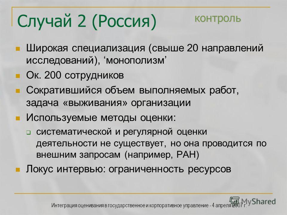 Интеграция оценивания в государственное и корпоративное управление - 4 апреля 2007 г. контроль Случай 2 (Россия) контроль Широкая специализация (свыше 20 направлений исследований), монополизм Ок. 200 сотрудников Сократившийся объем выполняемых работ,
