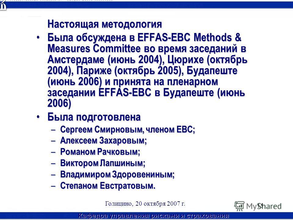 Кафедра управления рисками и страхования Голицино, 20 октября 2007 г. 15 Настоящая методология Была обсуждена в EFFAS-EBC Methods & Measures Committee во время заседаний в Амстердаме (июнь 2004), Цюрихе (октябрь 2004), Париже (октябрь 2005), Будапешт