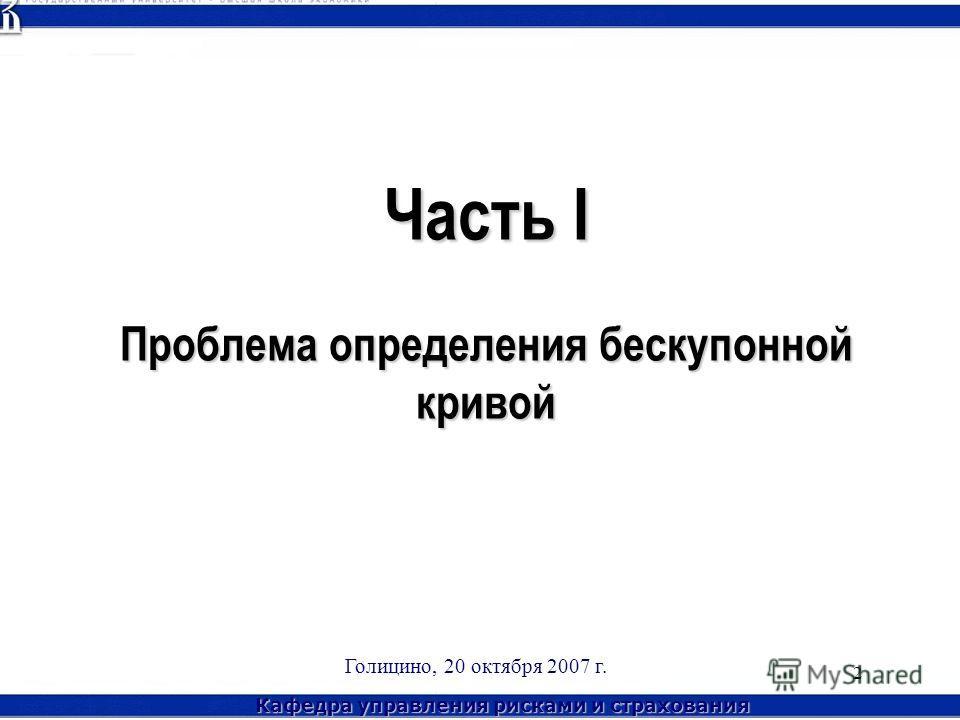 Кафедра управления рисками и страхования Голицино, 20 октября 2007 г. 2 Часть I Проблема определения бескупонной кривой