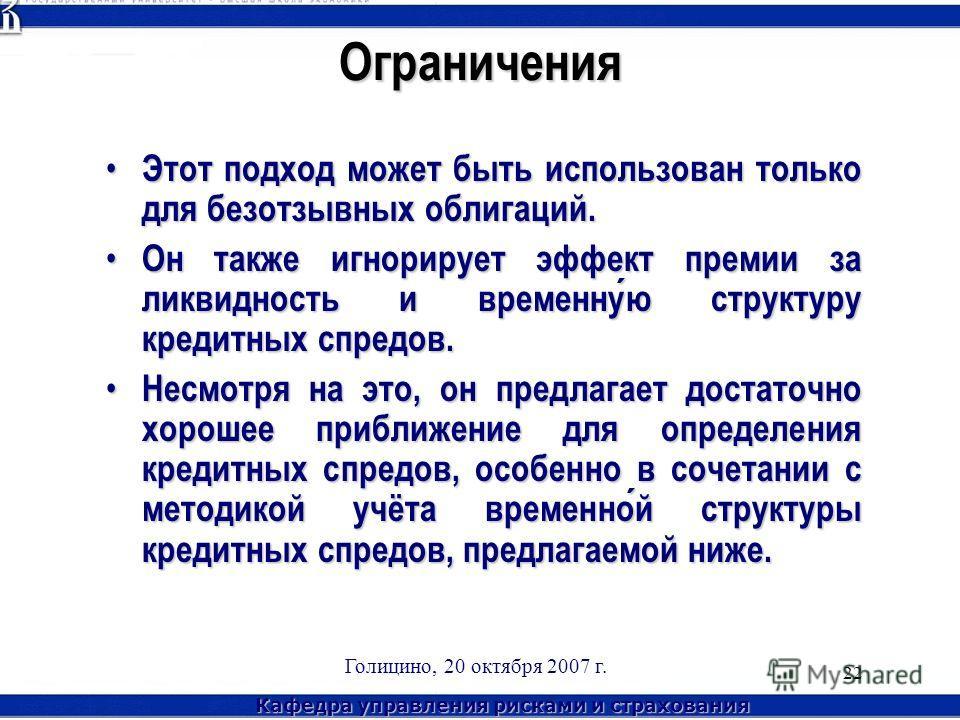 Кафедра управления рисками и страхования Голицино, 20 октября 2007 г. 22Ограничения Этот подход может быть использован только для безотзывных облигаций. Этот подход может быть использован только для безотзывных облигаций. Он также игнорирует эффект п