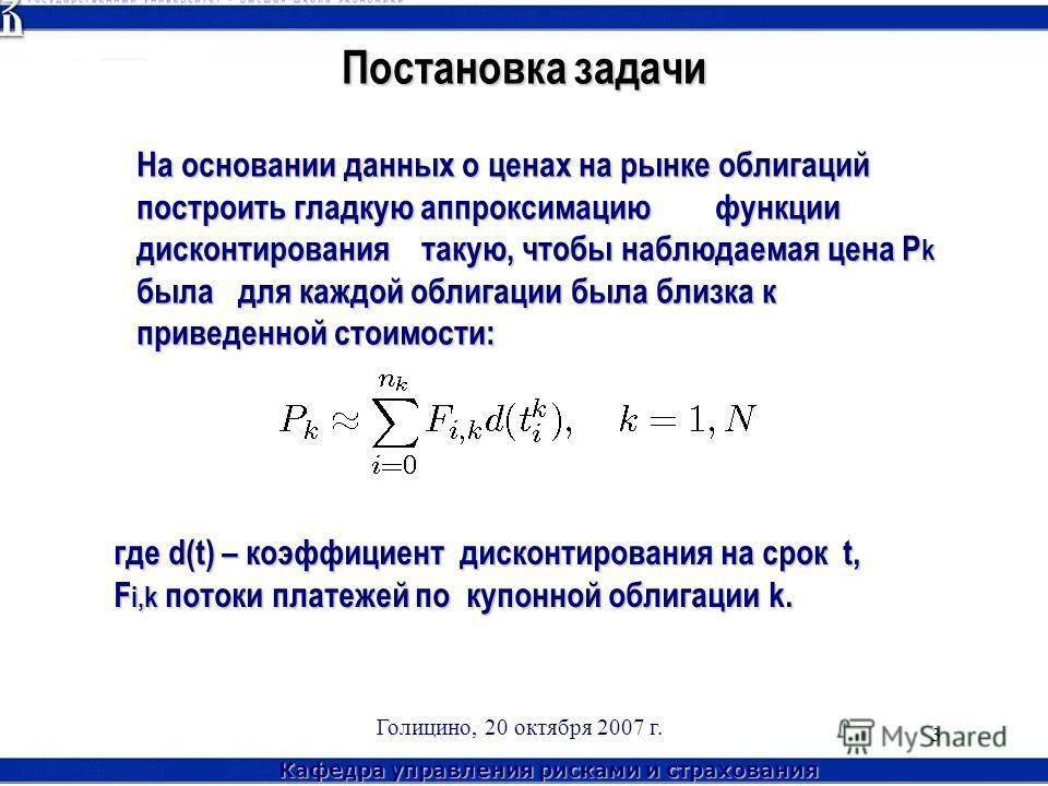 Кафедра управления рисками и страхования Голицино, 20 октября 2007 г. 3 Постановка задачи На основании данных о ценах на рынке облигаций построить гладкую аппроксимацию функции дисконтирования такую, чтобы наблюдаемая цена P k была для каждой облигац