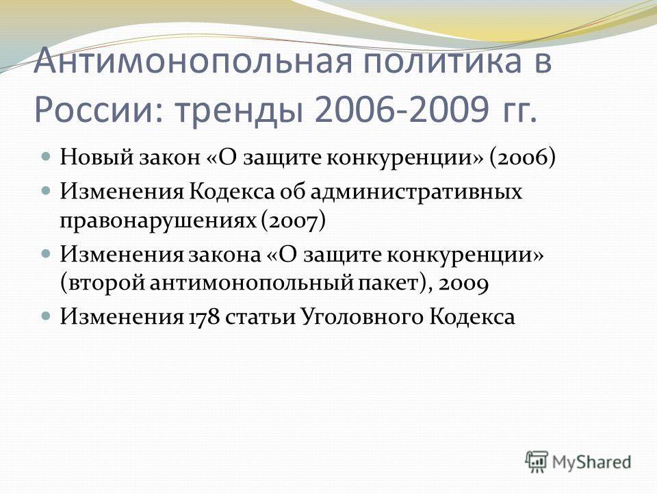 Антимонопольная политика в России: тренды 2006-2009 гг. Новый закон «О защите конкуренции» (2006) Изменения Кодекса об административных правонарушениях (2007) Изменения закона «О защите конкуренции» (второй антимонопольный пакет), 2009 Изменения 178