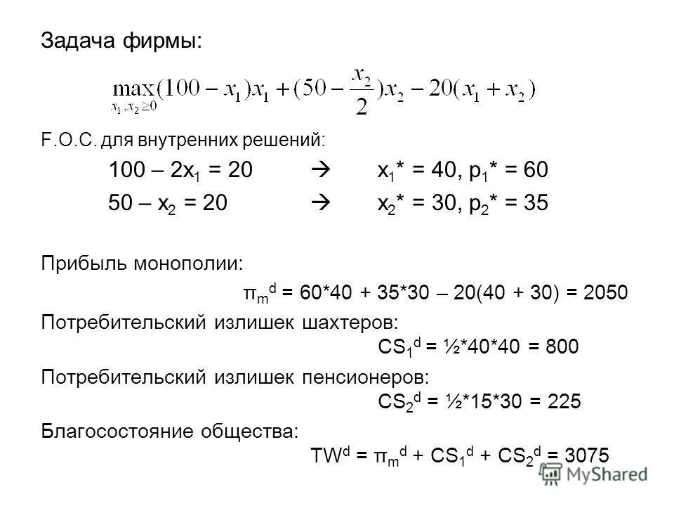 Задача фирмы: F.O.C. для внутренних решений: 100 – 2x 1 = 20 x 1 * = 40, p 1 * = 60 50 – x 2 = 20 x 2 * = 30, p 2 * = 35 Прибыль монополии: π m d = 60*40 + 35*30 – 20(40 + 30) = 2050 Потребительский излишек шахтеров: CS 1 d = ½*40*40 = 800 Потребител
