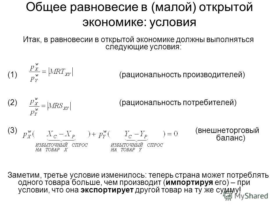Общее равновесие в (малой) открытой экономике: условия Итак, в равновесии в открытой экономике должны выполняться следующие условия: (1) (рациональность производителей) (2) (рациональность потребителей) (3) (внешнеторговый баланс) Заметим, третье усл