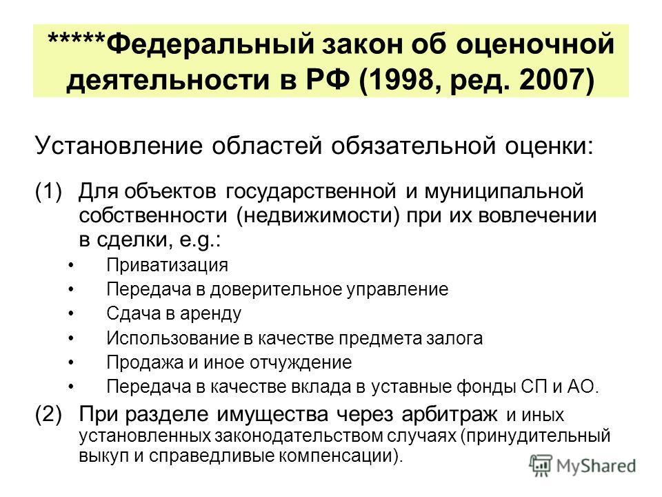 *****Федеральный закон об оценочной деятельности в РФ (1998, ред. 2007) Установление областей обязательной оценки: (1)Для объектов государственной и муниципальной собственности (недвижимости) при их вовлечении в сделки, e.g.: Приватизация Передача в