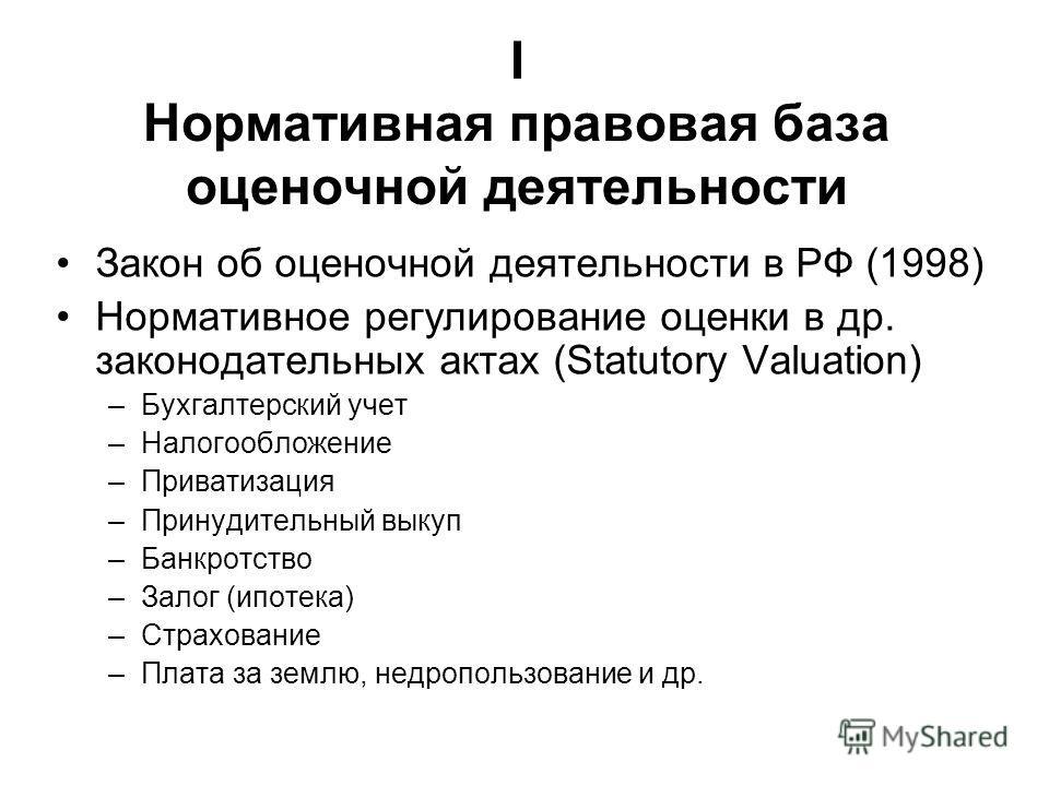 Закон об оценочной деятельности в РФ (1998) Нормативное регулирование оценки в др. законодательных актах (Statutory Valuation) –Бухгалтерский учет –Налогообложение –Приватизация –Принудительный выкуп –Банкротство –Залог (ипотека) –Страхование –Плата
