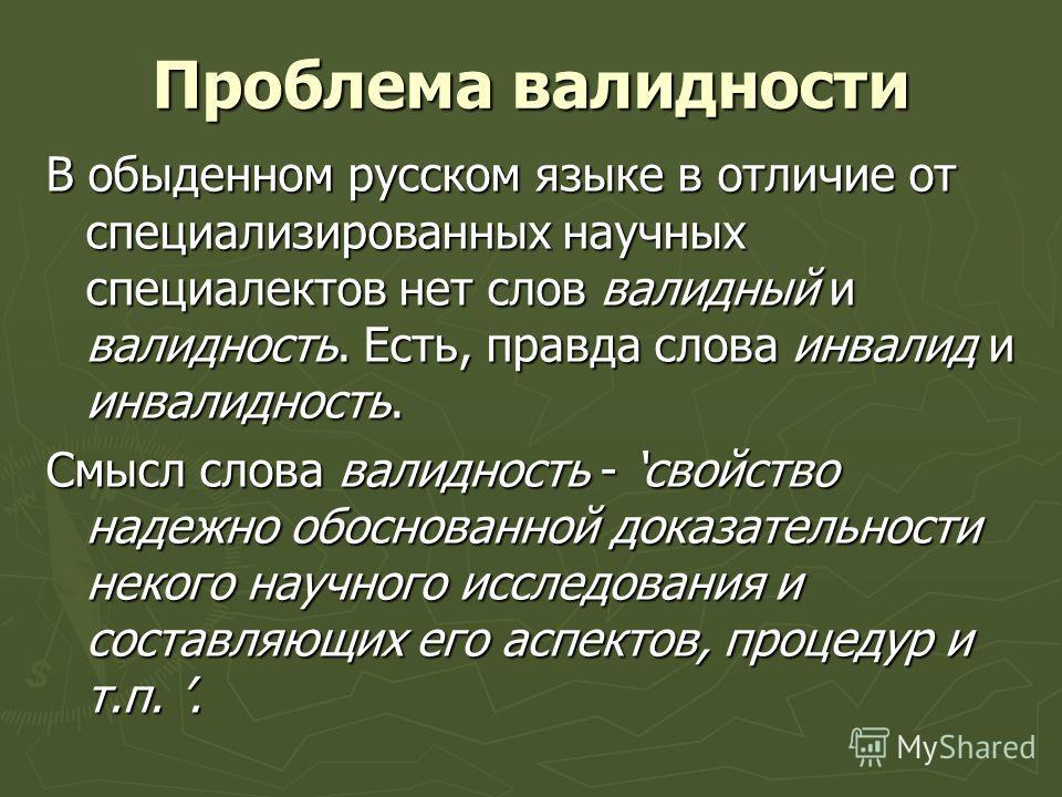 Проблема валидности В обыденном русском языке в отличие от специализированных научных специалектов нет слов валидный и валидность. Есть, правда слова инвалид и инвалидность. Смысл слова валидность - свойство надежно обоснованной доказательности неког
