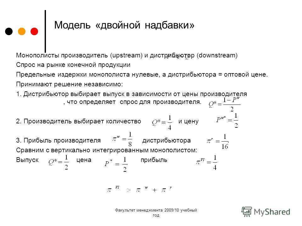 Факультет менеджмента 2009/10 учебный год Модель «двойной надбавки» Монополисты производитель (upstream) и дистрибьютор (downstream) Спрос на рынке конечной продукции Предельные издержки монополиста нулевые, а дистрибьютора = оптовой цене. Принимают