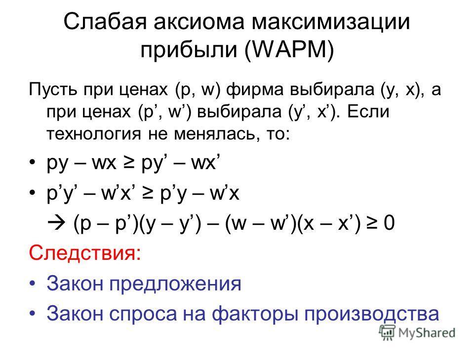 Слабая аксиома максимизации прибыли (WAPM) Пусть при ценах (p, w) фирма выбирала (y, x), а при ценах (p, w) выбирала (y, x). Если технология не менялась, то: py – wx (p – p)(y – y) – (w – w)(x – x) 0 Следствия: Закон предложения Закон спроса на факто