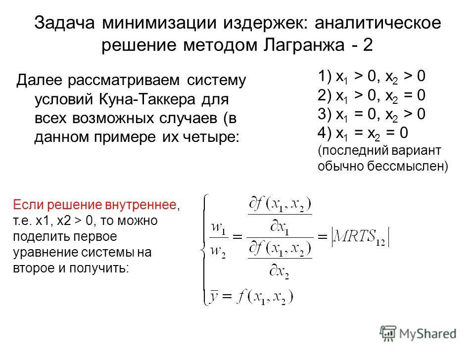 Задача минимизации издержек: аналитическое решение методом Лагранжа - 2 Далее рассматриваем систему условий Куна-Таккера для всех возможных случаев (в данном примере их четыре: 1) x 1 > 0, x 2 > 0 2) x 1 > 0, x 2 = 0 3) x 1 = 0, x 2 > 0 4) x 1 = x 2