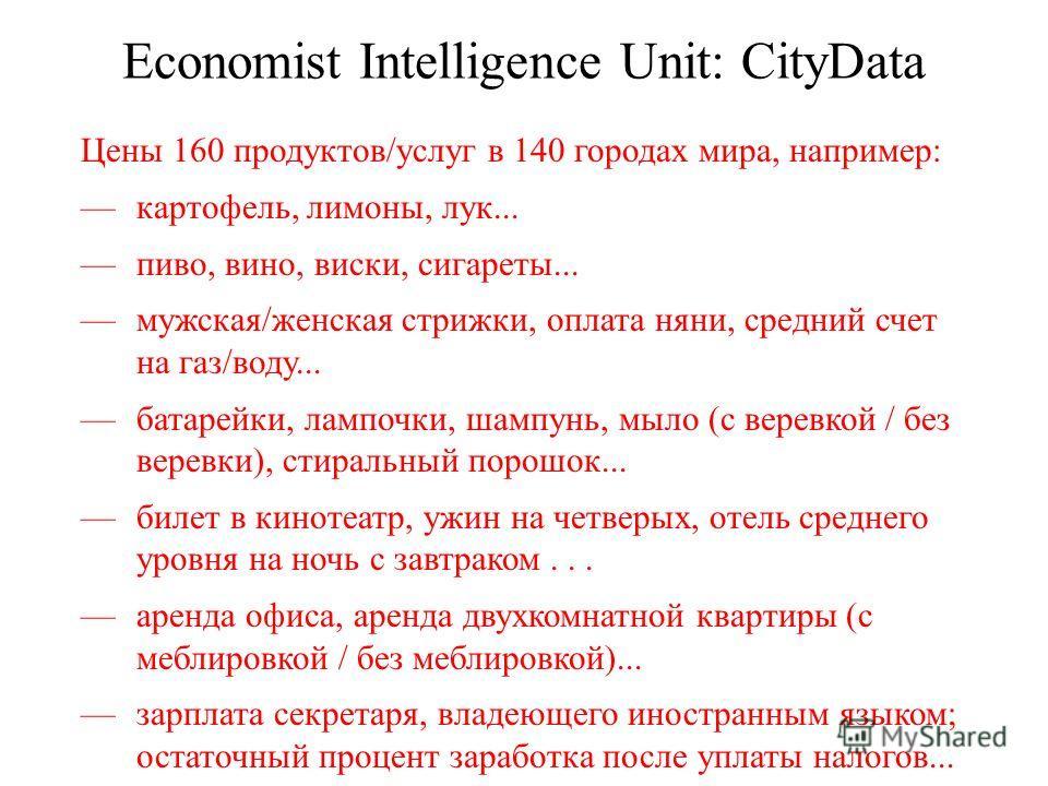 Economist Intelligence Unit: CityData Цены 160 продуктов/услуг в 140 городах мира, например: картофель, лимоны, лук... пиво, вино, виски, сигареты... мужская/женская стрижки, оплата няни, средний счет на газ/воду... батарейки, лампочки, шампунь, мыло