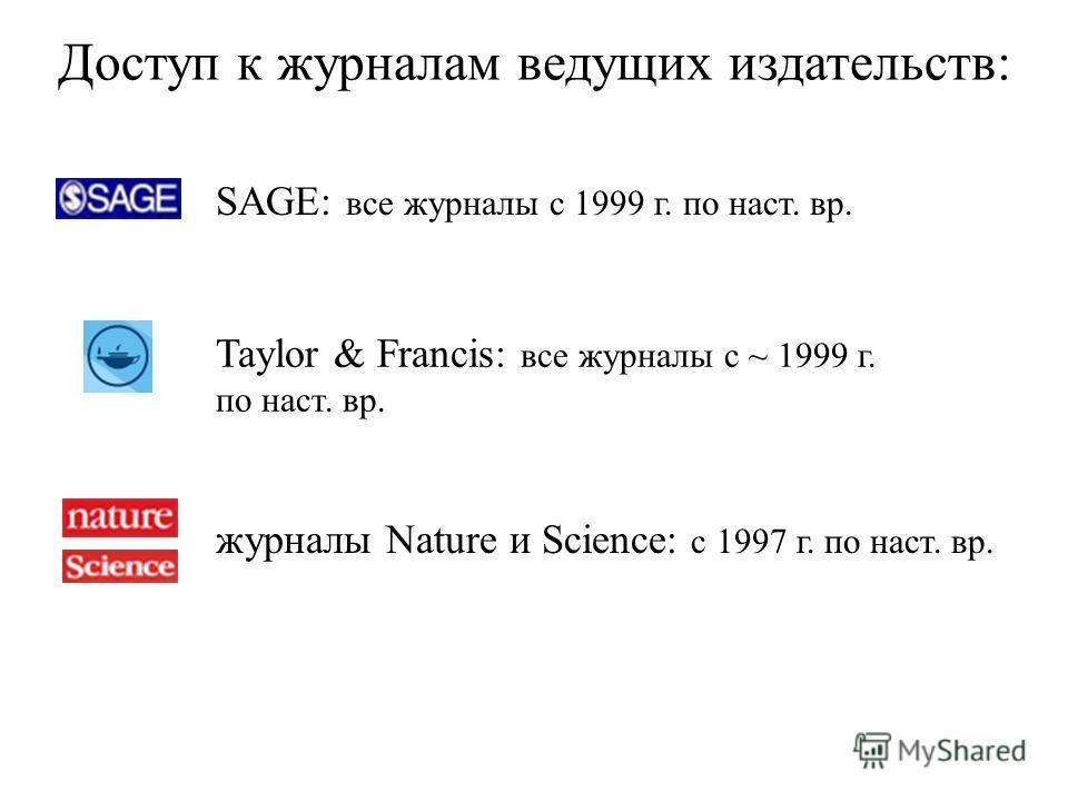 Доступ к журналам ведущих издательств: SAGE: все журналы с 1999 г. по наст. вр. Taylor & Francis: все журналы с ~ 1999 г. по наст. вр. журналы Nature и Science: с 1997 г. по наст. вр.