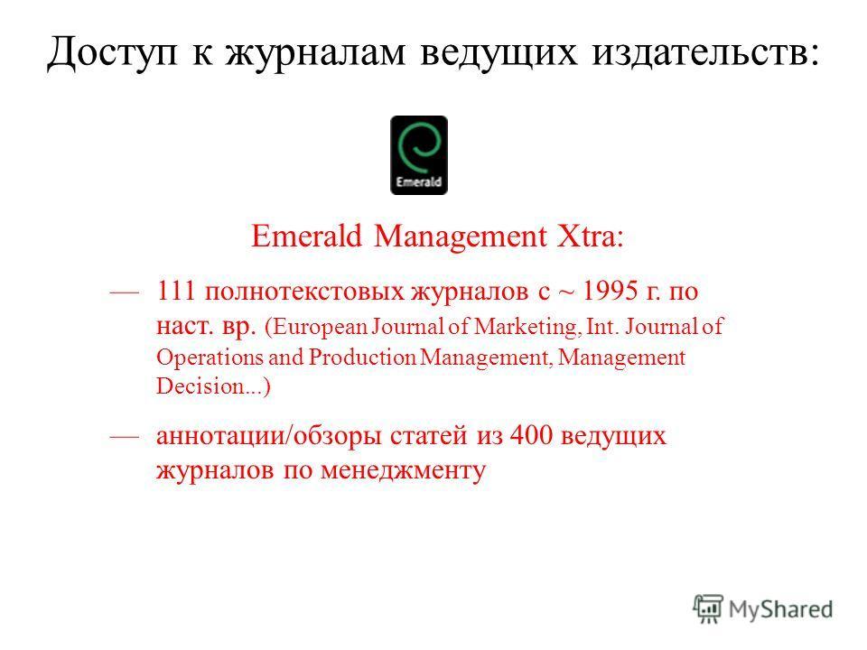 Доступ к журналам ведущих издательств: Emerald Management Xtra: 111 полнотекстовых журналов с ~ 1995 г. по наст. вр. (European Journal of Marketing, Int. Journal of Operations and Production Management, Management Decision...) аннотации/обзоры статей