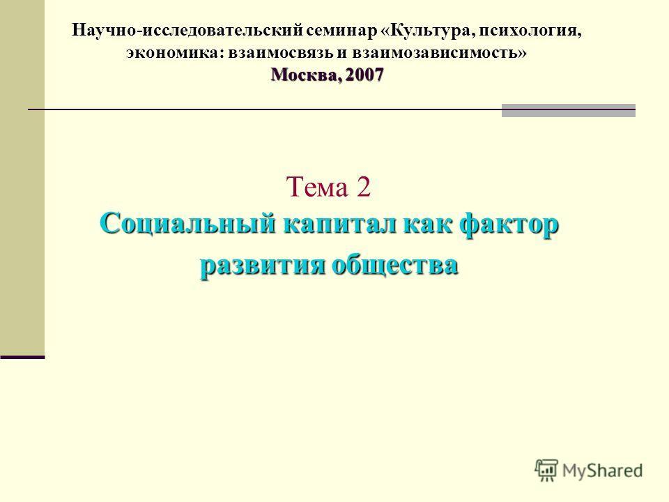Социальный капитал как фактор развития общества Тема 2 Социальный капитал как фактор развития общества Научно-исследовательский семинар «Культура, психология, экономика: взаимосвязь и взаимозависимость» Москва, 2007