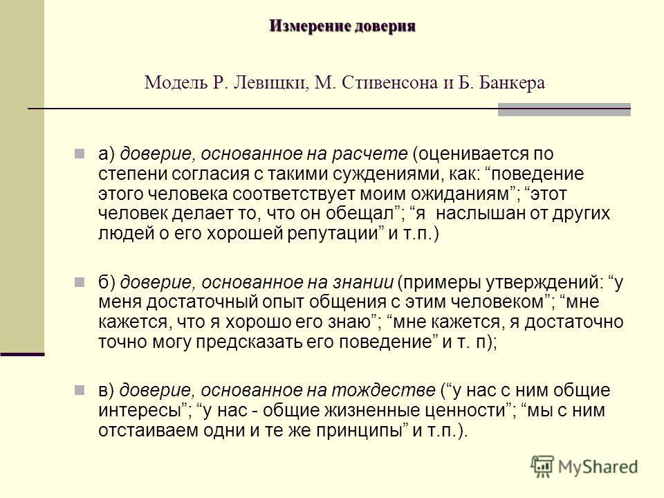 Измерение доверия Измерение доверия Модель Р. Левицки, М. Стивенсона и Б. Банкера а) доверие, основанное на расчете (оценивается по степени согласия с такими суждениями, как: поведение этого человека соответствует моим ожиданиям; этот человек делает