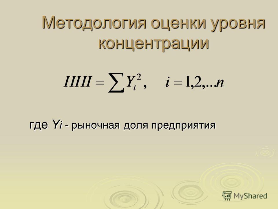 Методология оценки уровня концентрации где Y i - рыночная доля предприятия где Y i - рыночная доля предприятия