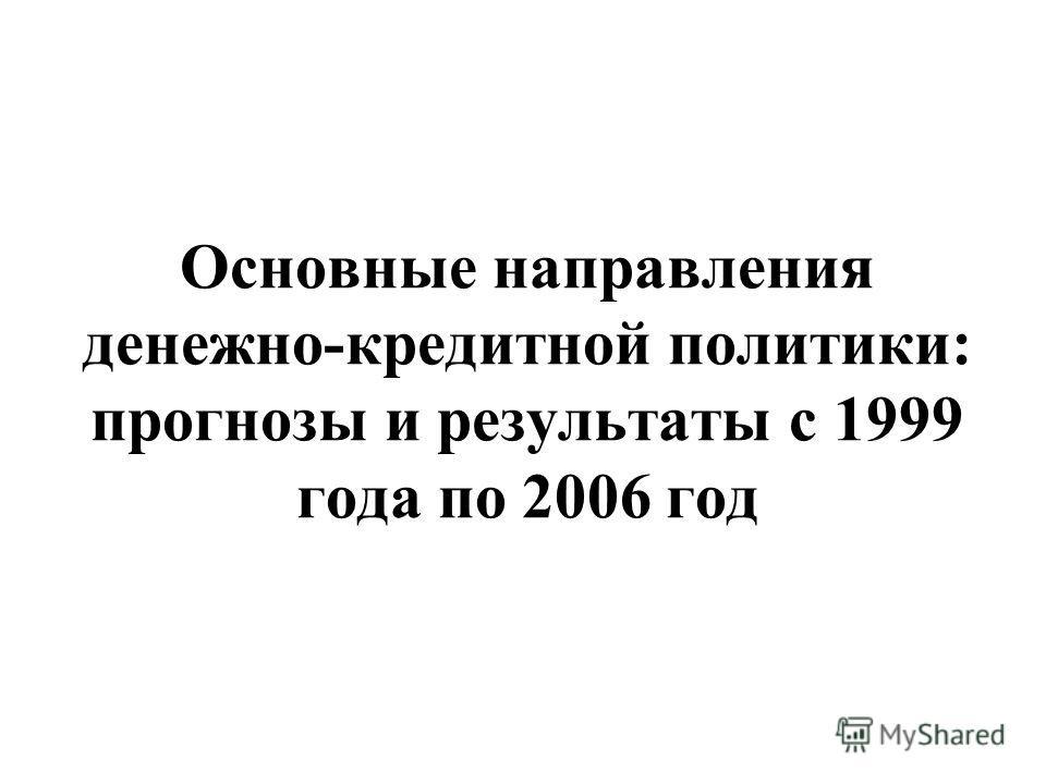 Основные направления денежно-кредитной политики: прогнозы и результаты с 1999 года по 2006 год