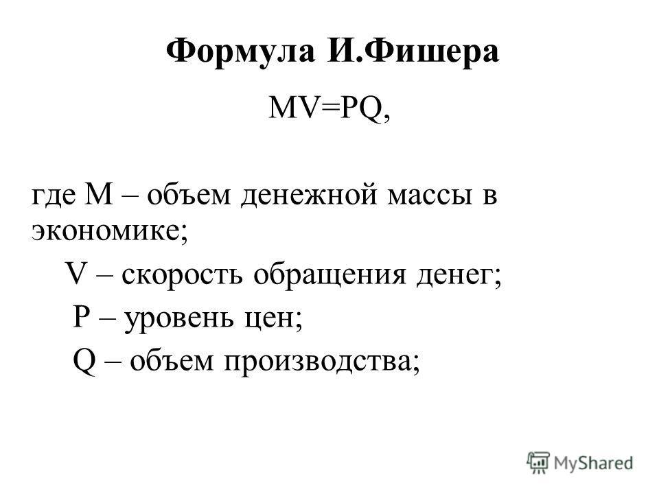 Формула И.Фишера MV=PQ, где M – объем денежной массы в экономике; V – скорость обращения денег; P – уровень цен; Q – объем производства;