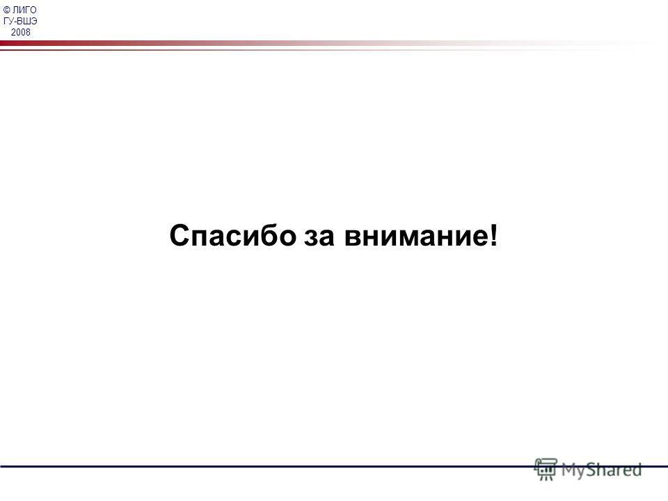 © ЛИГО ГУ-ВШЭ 2008 Спасибо за внимание!