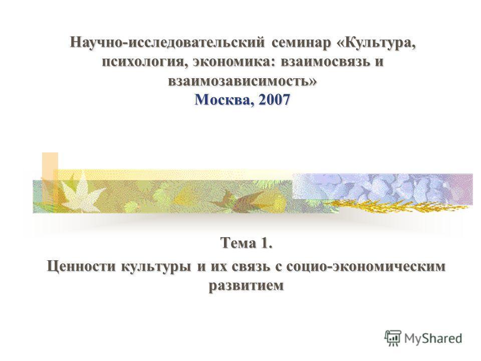 Тема 1. Ценности культуры и их связь с социо-экономическим развитием Научно-исследовательский семинар «Культура, психология, экономика: взаимосвязь и взаимозависимость» Москва, 2007