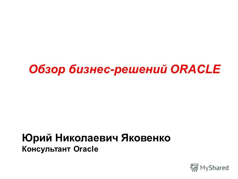 Обзор бизнес-решений ORACLE Юрий Николаевич Яковенко Консультант Oracle
