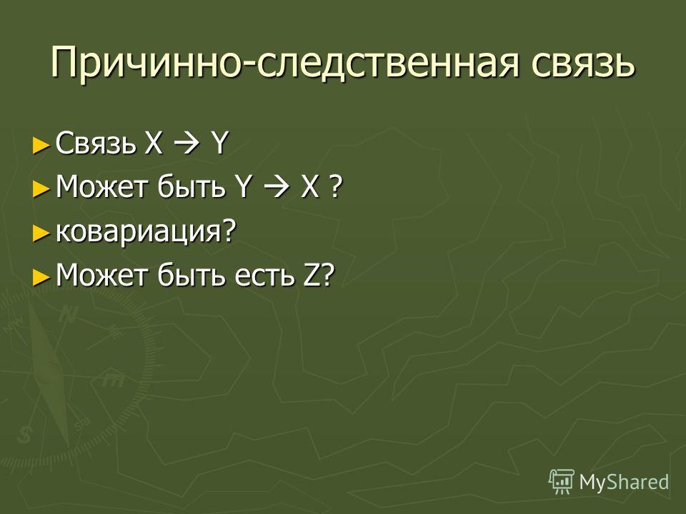 Причинно-следственная связь Связь X Y Связь X Y Может быть Y X ? Может быть Y X ? ковариация? ковариация? Может быть есть Z? Может быть есть Z?