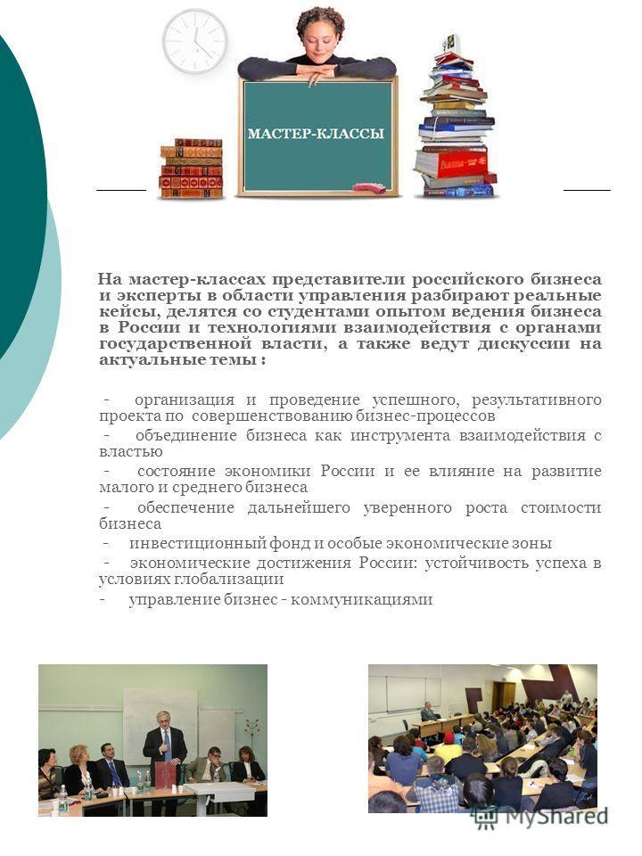 На мастер-классах представители российского бизнеса и эксперты в области управления разбирают реальные кейсы, делятся со студентами опытом ведения бизнеса в России и технологиями взаимодействия с органами государственной власти, а также ведут дискусс