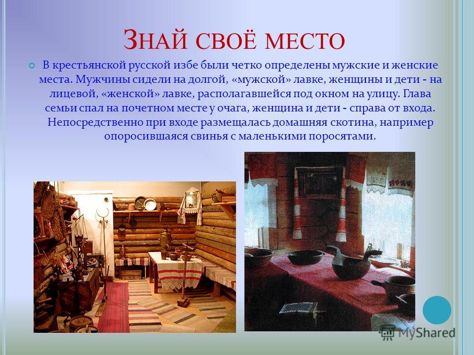 З НАЙ СВОЁ МЕСТО В крестьянской русской избе были четко определены мужские и женские места. Мужчины сидели на долгой, «мужской» лавке, женщины и дети - на лицевой, «женской» лавке, располагавшейся под окном на улицу. Глава семьи спал на почетном мест