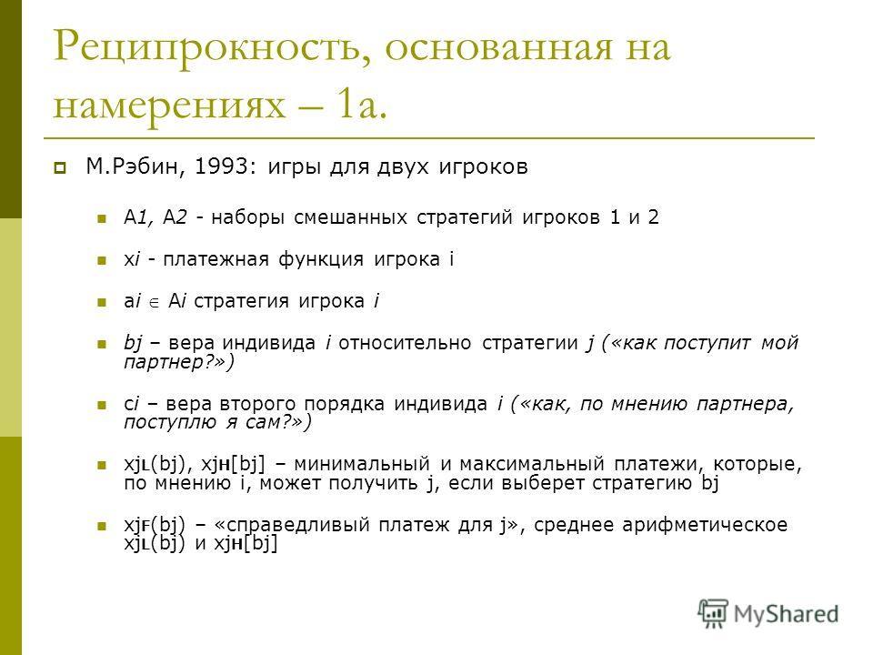 Реципрокность, основанная на намерениях – 1а. М.Рэбин, 1993: игры для двух игроков А1, А2 - наборы смешанных стратегий игроков 1 и 2 xi - платежная функция игрока i ai Ai стратегия игрока i bj – вера индивида i относительно стратегии j («как поступит