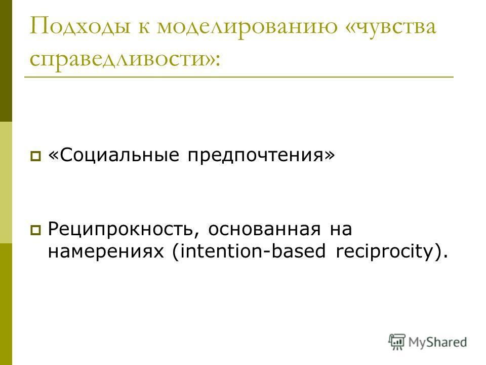 Подходы к моделированию «чувства справедливости»: «Социальные предпочтения» Реципрокность, основанная на намерениях (intention-based reciprocity).