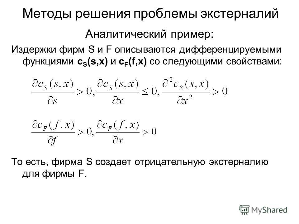 Методы решения проблемы экстерналий Аналитический пример: Издержки фирм S и F описываются дифференцируемыми функциями c S (s,x) и c F (f,x) со следующими свойствами: То есть, фирма S создает отрицательную экстерналию для фирмы F.