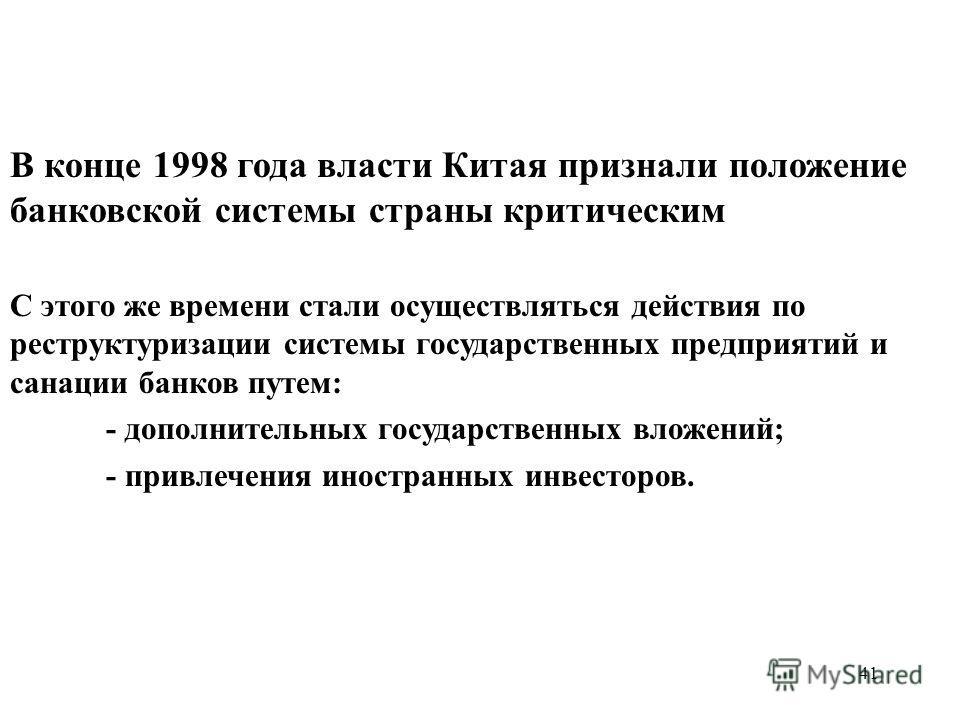 41 В конце 1998 года власти Китая признали положение банковской системы страны критическим С этого же времени стали осуществляться действия по реструктуризации системы государственных предприятий и санации банков путем: - дополнительных государственн