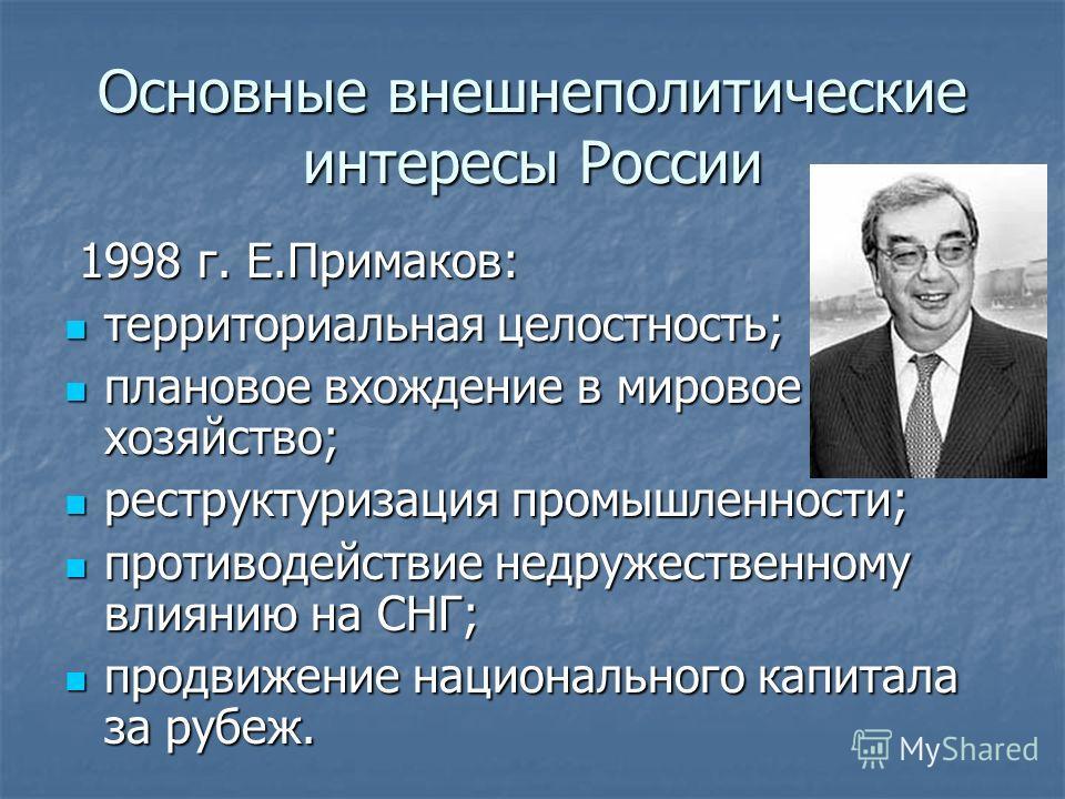 Основные внешнеполитические интересы России 1998 г. Е.Примаков: территориальная целостность; плановое вхождение в мировое хозяйство; реструктуризация промышленности; противодействие недружественному влиянию на СНГ; продвижение национального капитала