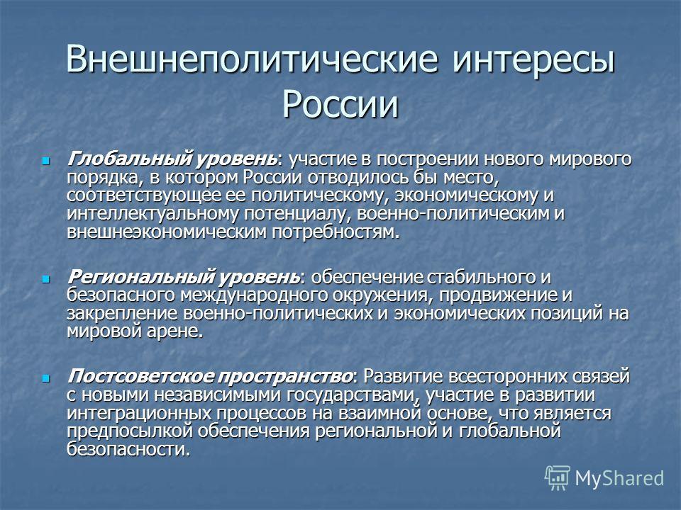 Внешнеполитические интересы России Глобальный уровень: участие в построении нового мирового порядка, в котором России отводилось бы место, соответствующее ее политическому, экономическому и интеллектуальному потенциалу, военно-политическим и внешнеэк