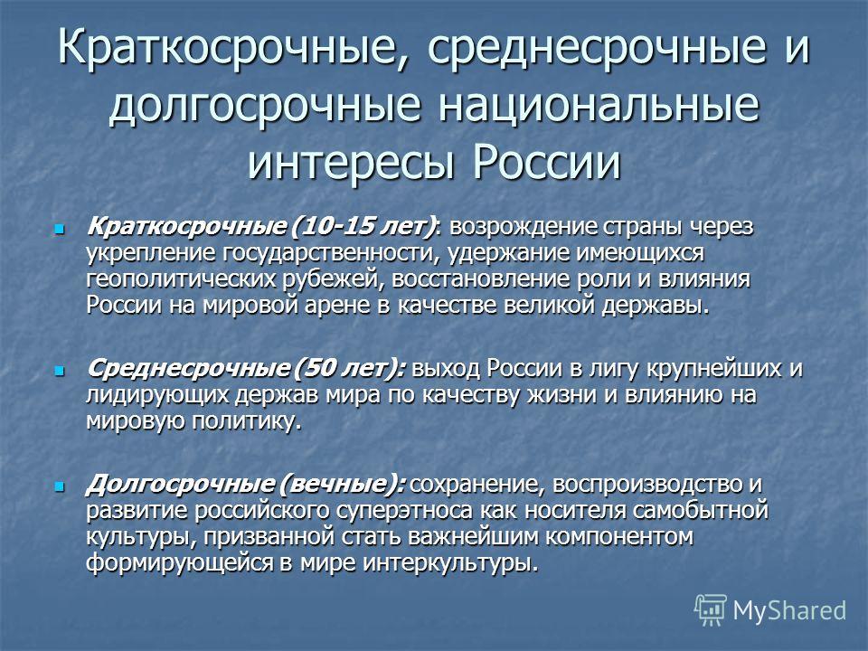 Краткосрочные, среднесрочные и долгосрочные национальные интересы России Краткосрочные (10-15 лет): возрождение страны через укрепление государственности, удержание имеющихся геополитических рубежей, восстановление роли и влияния России на мировой ар