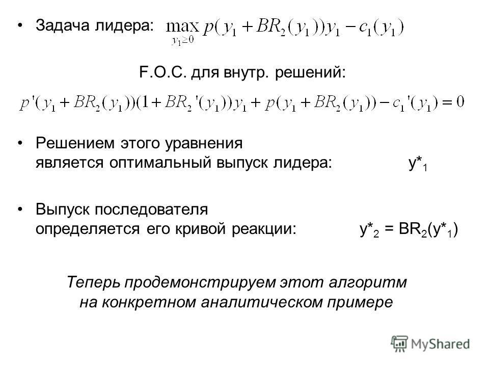 Задача лидера: F.O.C. для внутр. решений: Решением этого уравнения является оптимальный выпуск лидера: y* 1 Выпуск последователя определяется его кривой реакции: y* 2 = BR 2 (y* 1 ) Теперь продемонстрируем этот алгоритм на конкретном аналитическом пр