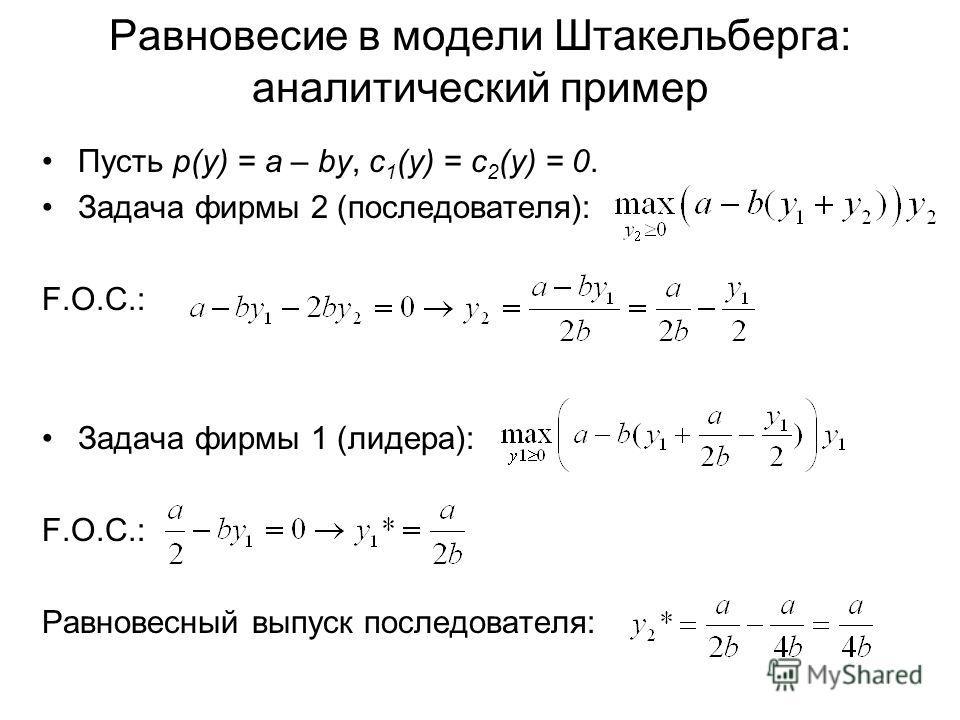 Равновесие в модели Штакельберга: аналитический пример Пусть p(y) = a – by, с 1 (y) = c 2 (y) = 0. Задача фирмы 2 (последователя): F.O.C.: Задача фирмы 1 (лидера): F.O.C.: Равновесный выпуск последователя: