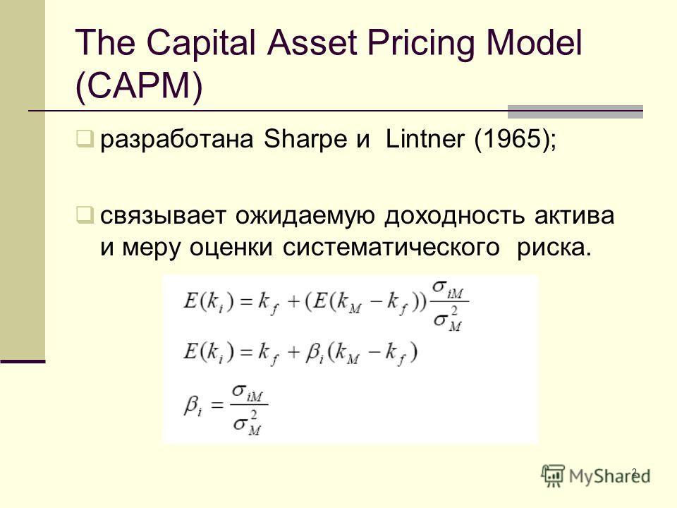 2 The Capital Asset Pricing Model (CAPM) разработана Sharpe и Lintner (1965); связывает ожидаемую доходность актива и меру оценки систематического риска.