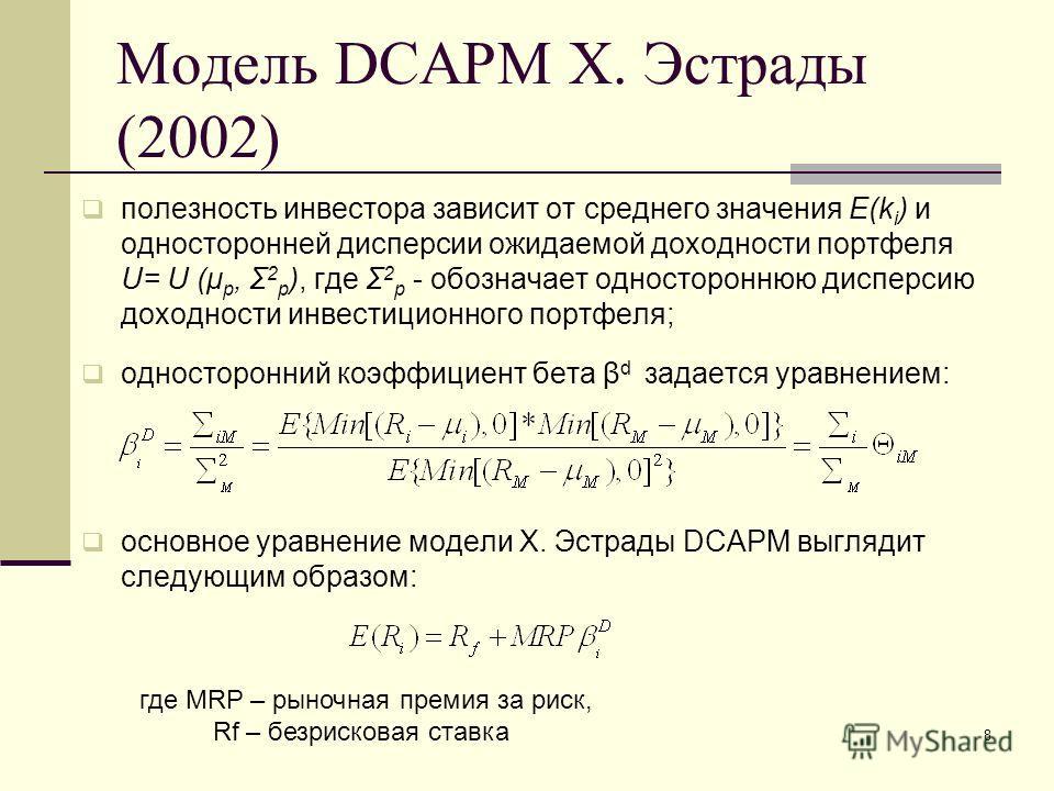 8 Модель DCAPM Х. Эстрады (2002) полезность инвестора зависит от среднего значения E(k i ) и односторонней дисперсии ожидаемой доходности портфеля U= U (μ p, Σ 2 p ), где Σ 2 p - обозначает одностороннюю дисперсию доходности инвестиционного портфеля;